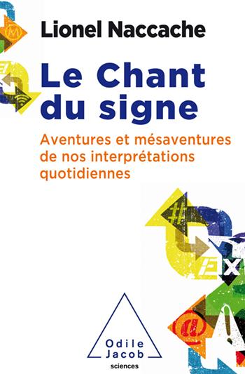 Le Chant du signe, aventures et mésaventures de nos interprétations quotidiennes, Lionel Naccache, Odile Jacob.